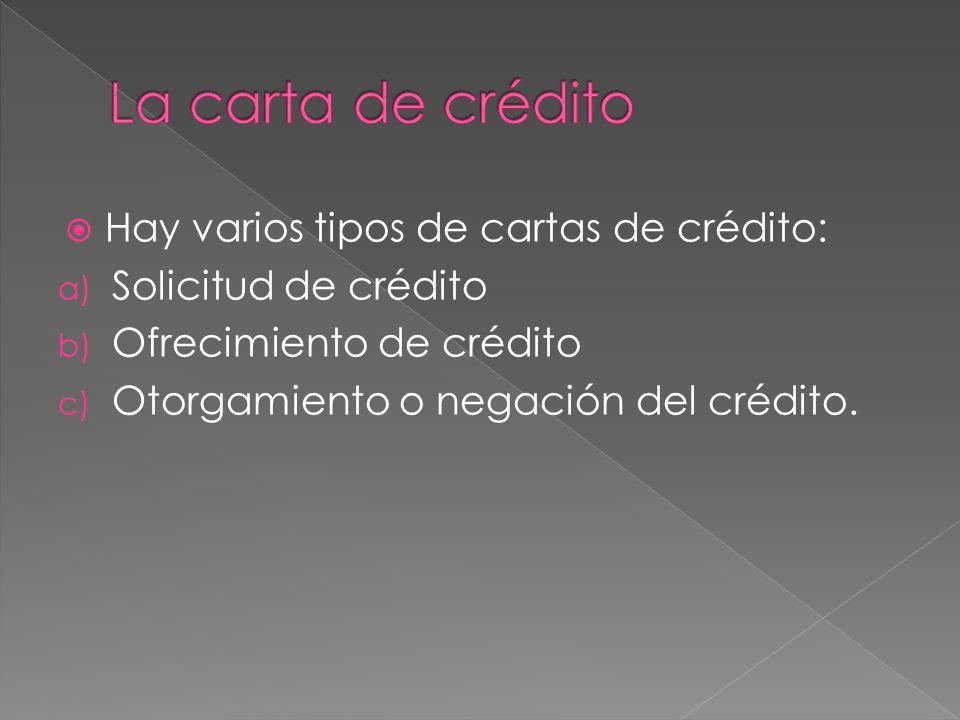 Hay varios tipos de cartas de crédito: a) Solicitud de crédito b) Ofrecimiento de crédito c) Otorgamiento o negación del crédito.