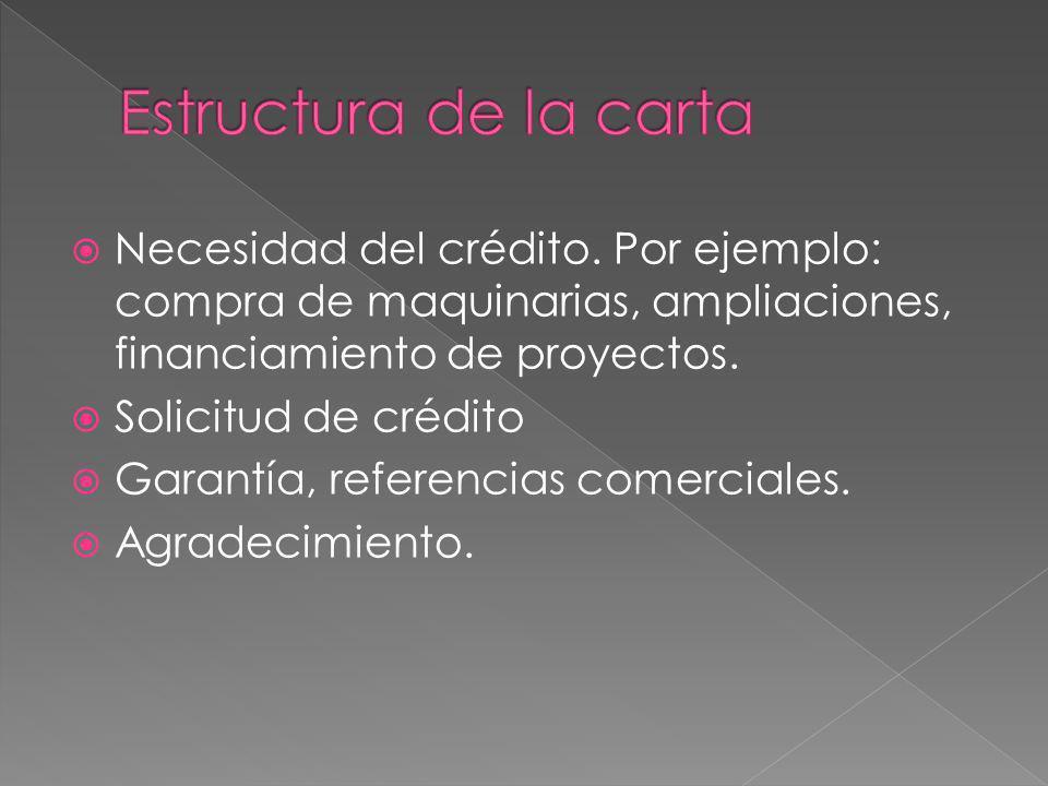 Necesidad del crédito. Por ejemplo: compra de maquinarias, ampliaciones, financiamiento de proyectos. Solicitud de crédito Garantía, referencias comer