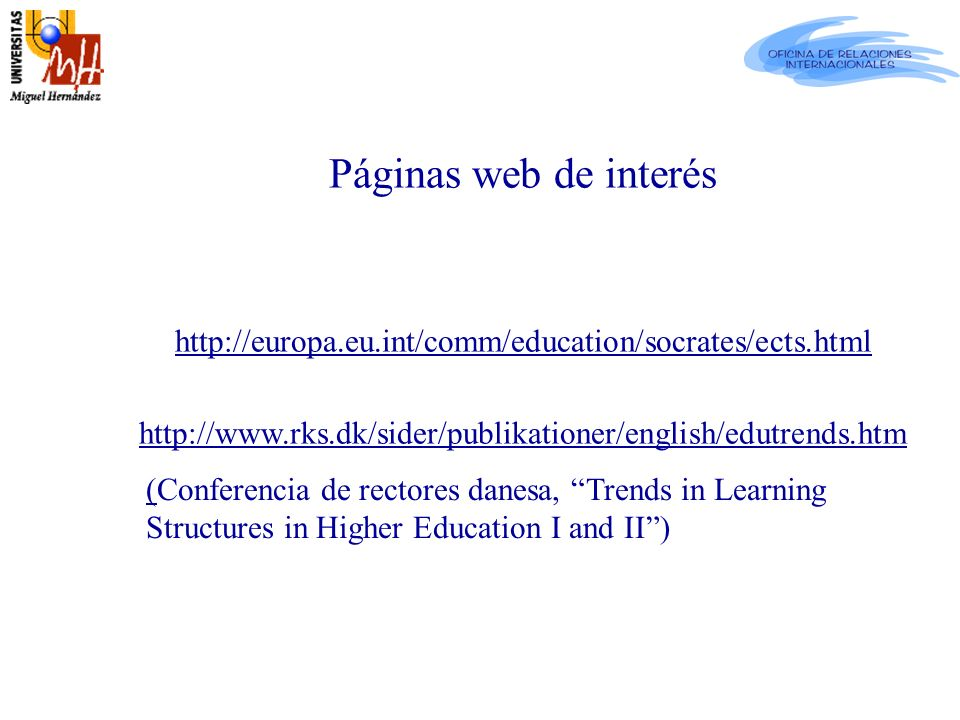 Páginas web de interés http://europa.eu.int/comm/education/socrates/ects.html http://www.rks.dk/sider/publikationer/english/edutrends.htm (Conferencia de rectores danesa, Trends in Learning Structures in Higher Education I and II)