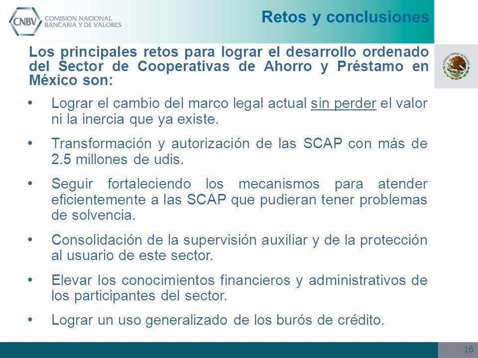 16 Retos y conclusiones Los principales retos para lograr el desarrollo ordenado del Sector de Cooperativas de Ahorro y Préstamo en México son: Lograr