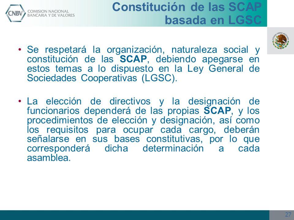 27 Constitución de las SCAP basada en LGSC Se respetará la organización, naturaleza social y constitución de las SCAP, debiendo apegarse en estos tema