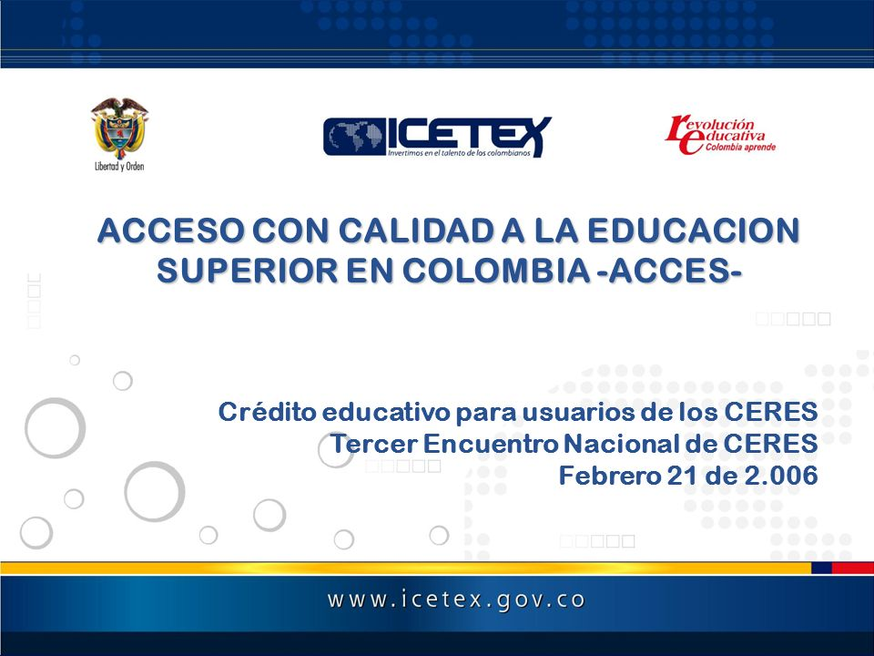 ACCESO CON CALIDAD A LA EDUCACION SUPERIOR EN COLOMBIA -ACCES- Crédito educativo para usuarios de los CERES Tercer Encuentro Nacional de CERES Febrero