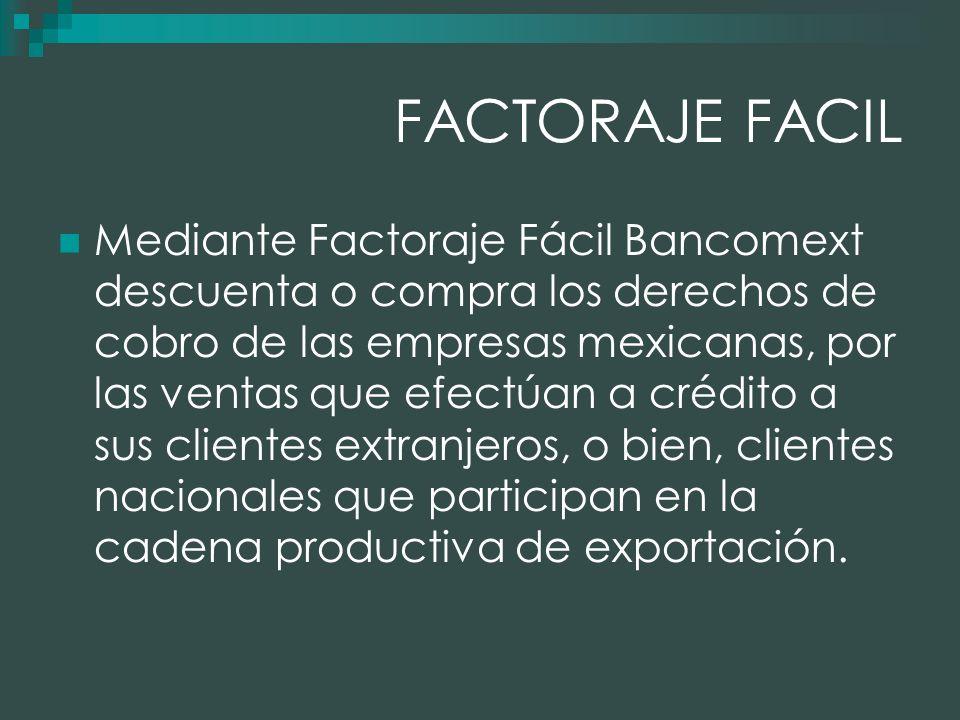 FACTORAJE FACIL Mediante Factoraje Fácil Bancomext descuenta o compra los derechos de cobro de las empresas mexicanas, por las ventas que efectúan a crédito a sus clientes extranjeros, o bien, clientes nacionales que participan en la cadena productiva de exportación.
