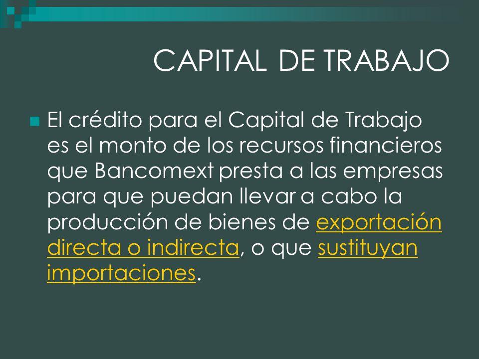 CAPITAL DE TRABAJO El crédito para el Capital de Trabajo es el monto de los recursos financieros que Bancomext presta a las empresas para que puedan llevar a cabo la producción de bienes de exportación directa o indirecta, o que sustituyan importaciones.exportación directa o indirectasustituyan importaciones