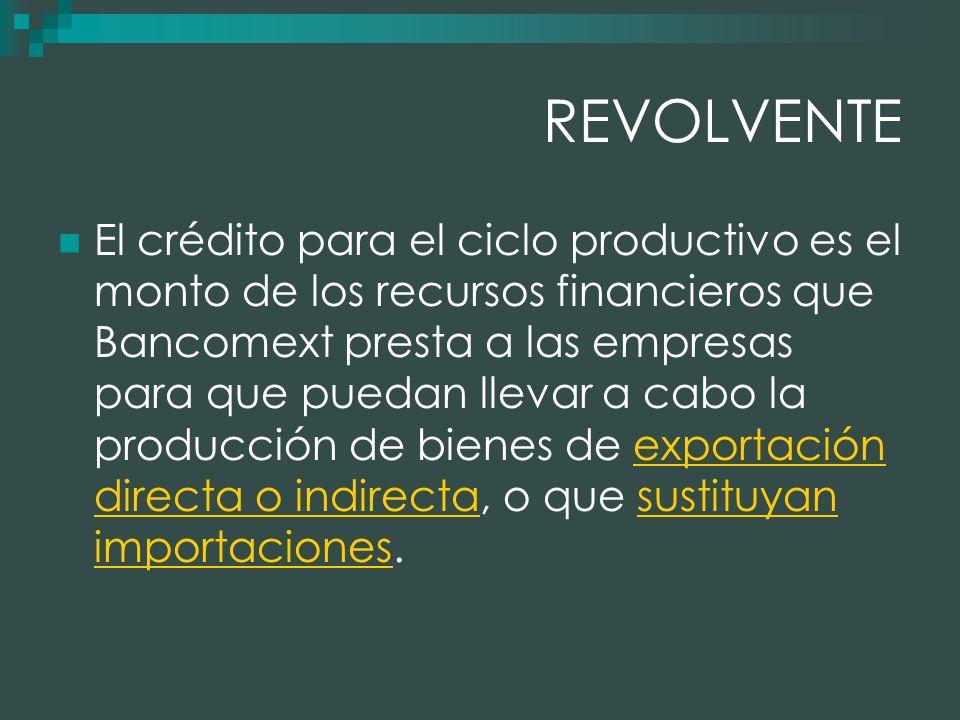 REVOLVENTE El crédito para el ciclo productivo es el monto de los recursos financieros que Bancomext presta a las empresas para que puedan llevar a cabo la producción de bienes de exportación directa o indirecta, o que sustituyan importaciones.exportación directa o indirectasustituyan importaciones