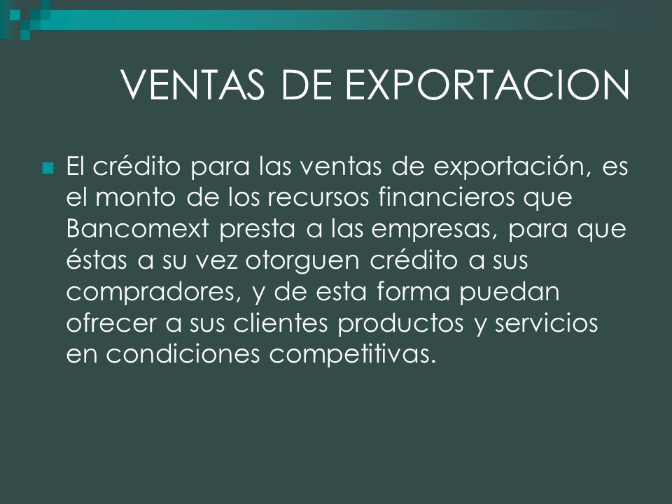 VENTAS DE EXPORTACION El crédito para las ventas de exportación, es el monto de los recursos financieros que Bancomext presta a las empresas, para que éstas a su vez otorguen crédito a sus compradores, y de esta forma puedan ofrecer a sus clientes productos y servicios en condiciones competitivas.