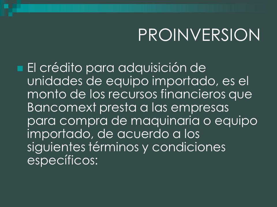 PROINVERSION El crédito para adquisición de unidades de equipo importado, es el monto de los recursos financieros que Bancomext presta a las empresas para compra de maquinaria o equipo importado, de acuerdo a los siguientes términos y condiciones específicos: