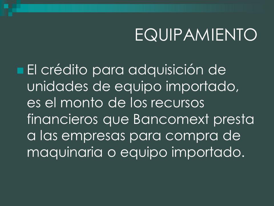EQUIPAMIENTO El crédito para adquisición de unidades de equipo importado, es el monto de los recursos financieros que Bancomext presta a las empresas para compra de maquinaria o equipo importado.