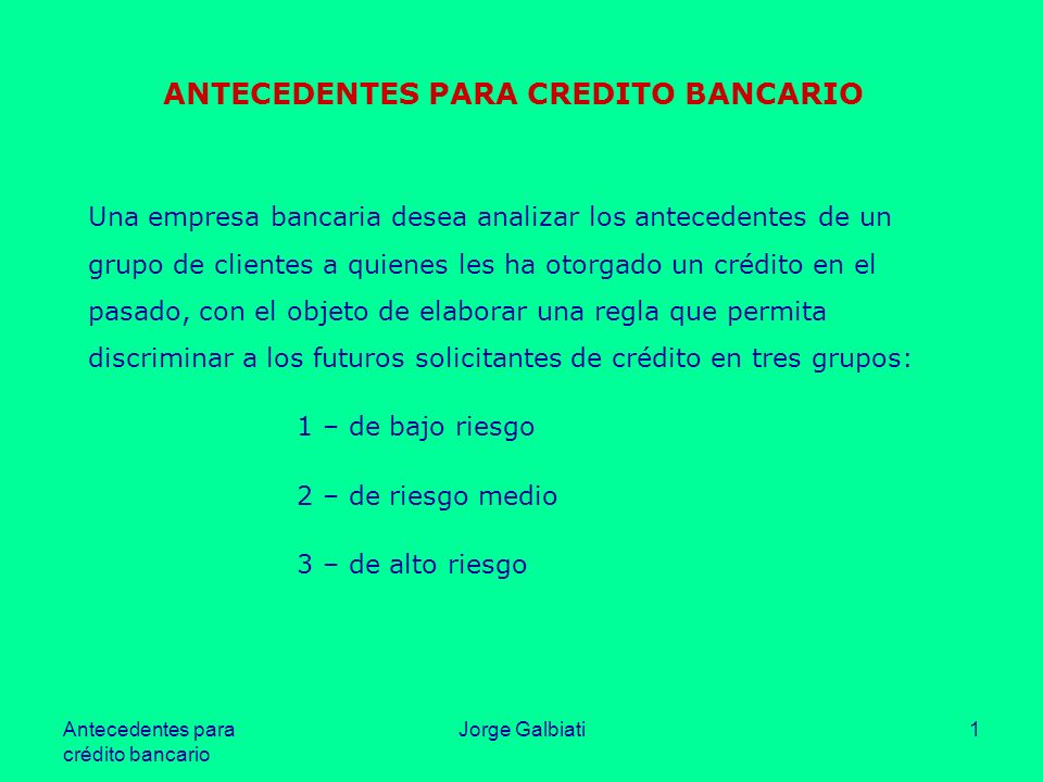 Antecedentes para crédito bancario Jorge Galbiati1 ANTECEDENTES PARA CREDITO BANCARIO Una empresa bancaria desea analizar los antecedentes de un grupo
