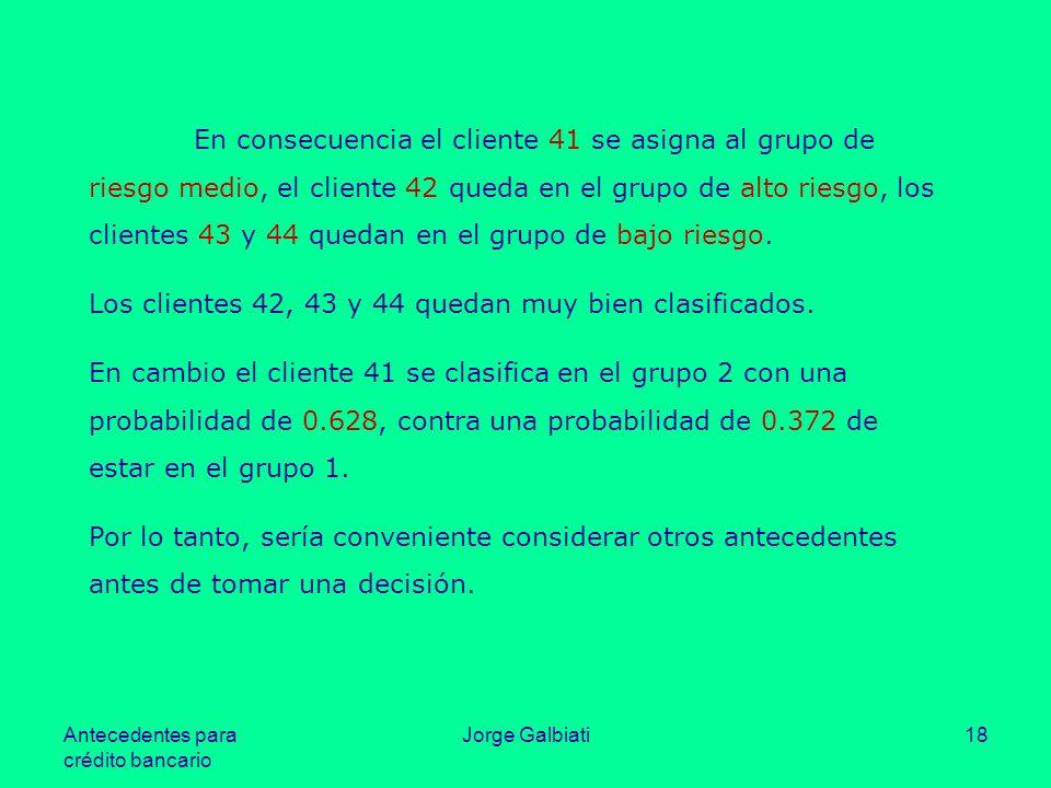 Antecedentes para crédito bancario Jorge Galbiati18 En consecuencia el cliente 41 se asigna al grupo de riesgo medio, el cliente 42 queda en el grupo