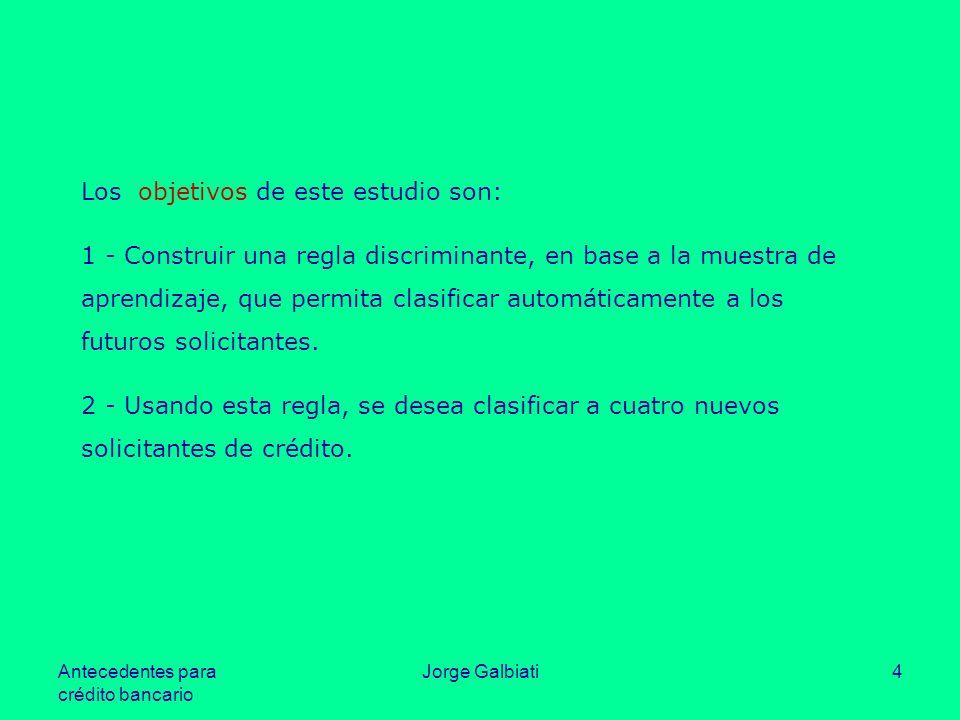 Antecedentes para crédito bancario Jorge Galbiati4 Los objetivos de este estudio son: 1 - Construir una regla discriminante, en base a la muestra de a
