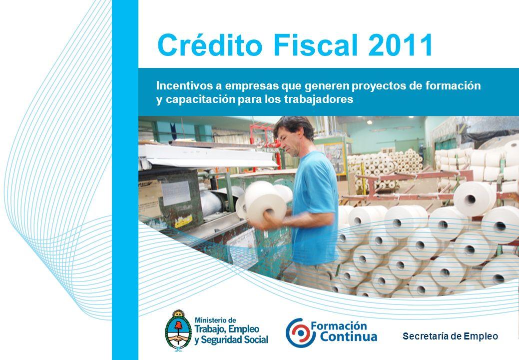 1 Secretaría de Empleo Crédito Fiscal 2011 Incentivos a empresas que generen proyectos de formación y capacitación para los trabajadores