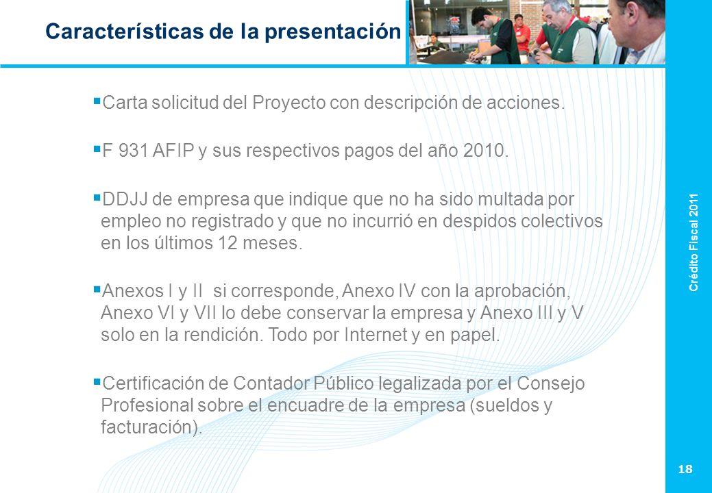 Crédito Fiscal 2011 18 Características de la presentación Carta solicitud del Proyecto con descripción de acciones. F 931 AFIP y sus respectivos pagos