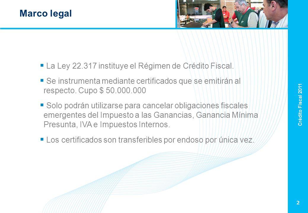 Crédito Fiscal 2011 2 Marco legal La Ley 22.317 instituye el Régimen de Crédito Fiscal. Se instrumenta mediante certificados que se emitirán al respec