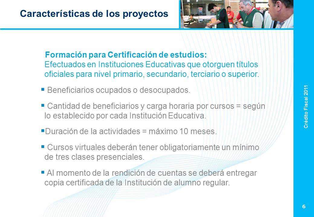 Crédito Fiscal 2011 6 Características de los proyectos Formación para Certificación de estudios: Efectuados en Instituciones Educativas que otorguen títulos oficiales para nivel primario, secundario, terciario o superior.