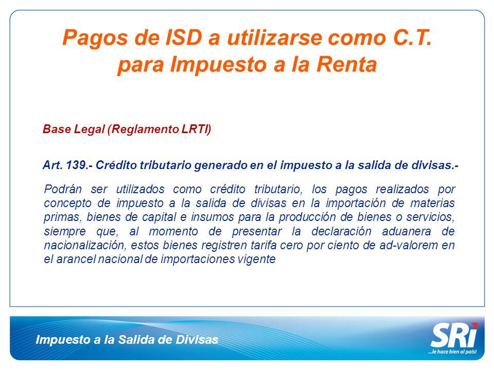 Pagos de ISD a utilizarse como C.T. para Impuesto a la Renta Base Legal (Reglamento LRTI) Art. 139.- Crédito tributario generado en el impuesto a la s