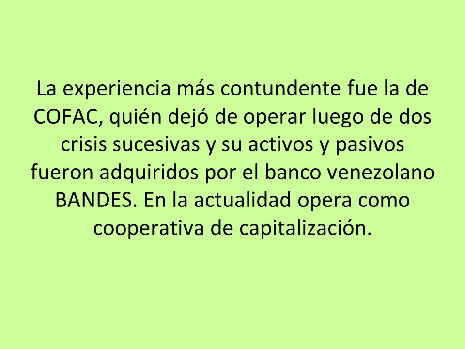 La experiencia más contundente fue la de COFAC, quién dejó de operar luego de dos crisis sucesivas y su activos y pasivos fueron adquiridos por el ban