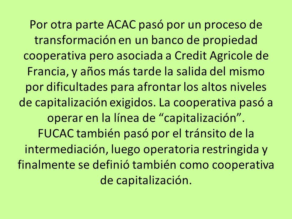 Por otra parte ACAC pasó por un proceso de transformación en un banco de propiedad cooperativa pero asociada a Credit Agricole de Francia, y años más tarde la salida del mismo por dificultades para afrontar los altos niveles de capitalización exigidos.