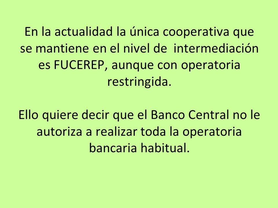 En la actualidad la única cooperativa que se mantiene en el nivel de intermediación es FUCEREP, aunque con operatoria restringida. Ello quiere decir q