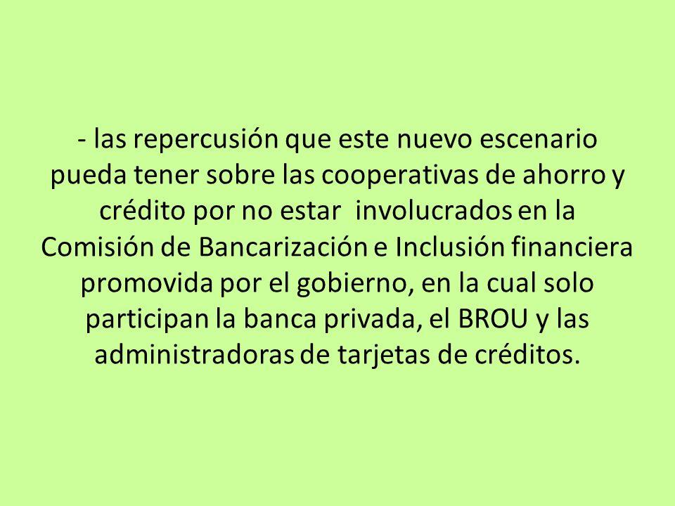 - las repercusión que este nuevo escenario pueda tener sobre las cooperativas de ahorro y crédito por no estar involucrados en la Comisión de Bancariz