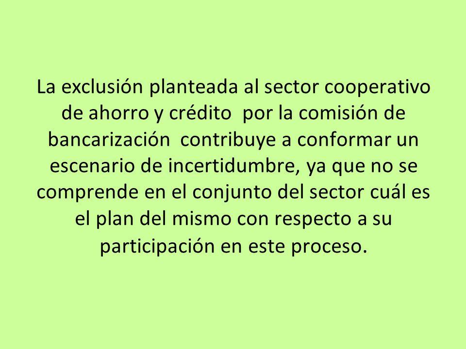 La exclusión planteada al sector cooperativo de ahorro y crédito por la comisión de bancarización contribuye a conformar un escenario de incertidumbre, ya que no se comprende en el conjunto del sector cuál es el plan del mismo con respecto a su participación en este proceso.