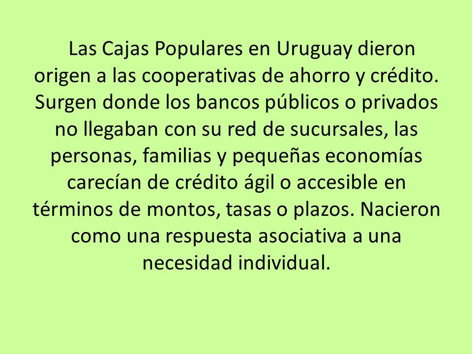 Las Cajas Populares en Uruguay dieron origen a las cooperativas de ahorro y crédito. Surgen donde los bancos públicos o privados no llegaban con su re