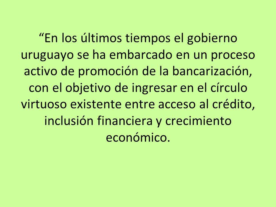 En los últimos tiempos el gobierno uruguayo se ha embarcado en un proceso activo de promoción de la bancarización, con el objetivo de ingresar en el c