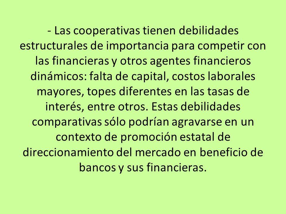 - Las cooperativas tienen debilidades estructurales de importancia para competir con las financieras y otros agentes financieros dinámicos: falta de capital, costos laborales mayores, topes diferentes en las tasas de interés, entre otros.