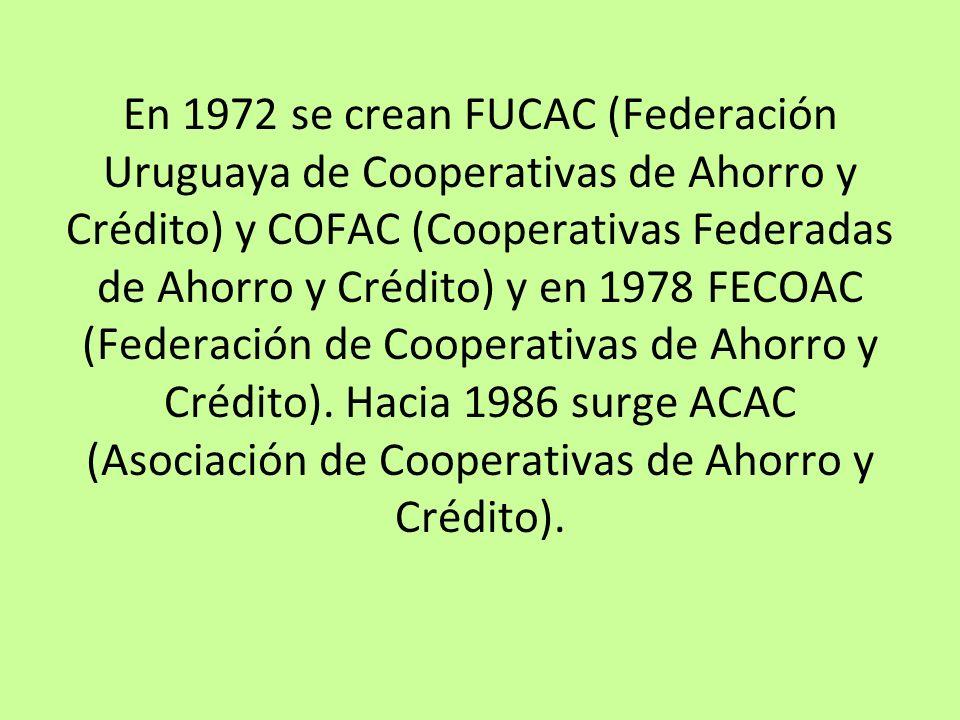 En 1972 se crean FUCAC (Federación Uruguaya de Cooperativas de Ahorro y Crédito) y COFAC (Cooperativas Federadas de Ahorro y Crédito) y en 1978 FECOAC (Federación de Cooperativas de Ahorro y Crédito).