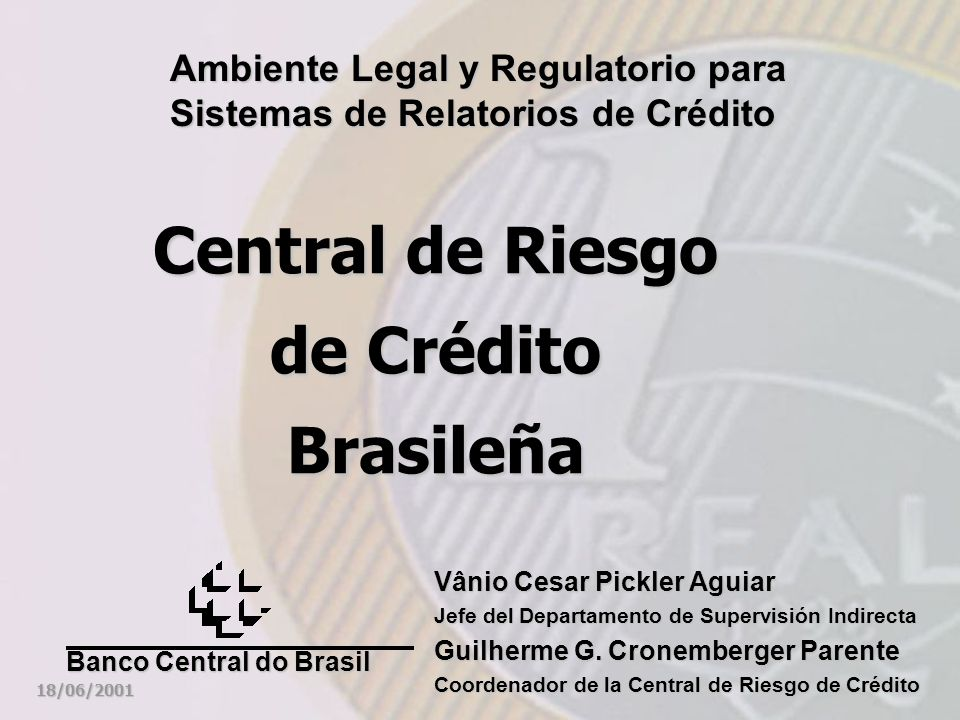 Central de Riesgo de Crédito Brasileña Ambiente Legal y Regulatorio para Sistemas de Relatorios de Crédito 18/06/2001 Banco Central do Brasil Vânio Ce