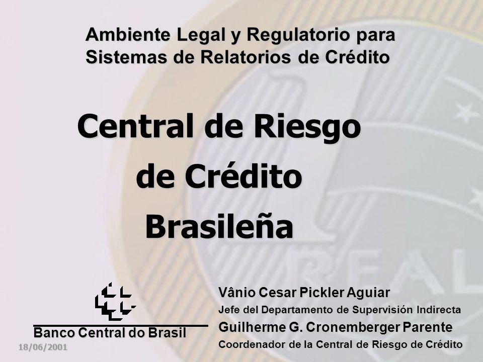 Central de Riesgo de Crédito Brasileña Ambiente Legal y Regulatorio para Sistemas de Relatorios de Crédito 18/06/2001 Banco Central do Brasil Vânio Cesar Pickler Aguiar Jefe del Departamento de Supervisión Indirecta Guilherme G.