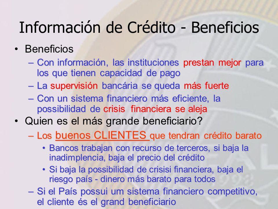 Información de Crédito - Beneficios Beneficios –Con información, las instituciones prestan mejor para los que tienen capacidad de pago –La supervisión bancária se queda más fuerte –Con un sistema financiero más eficiente, la possibilidad de crisis financiera se aleja Quien es el más grande beneficiario.