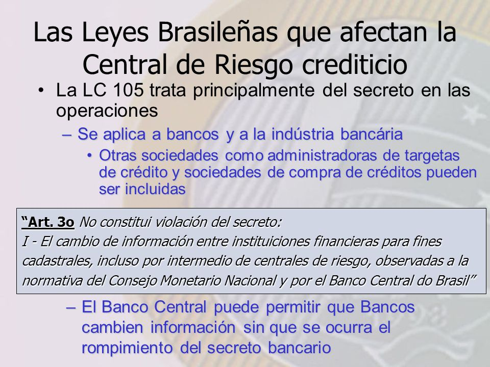 Las Leyes Brasileñas que afectan la Central de Riesgo crediticio La LC 105 trata principalmente del secreto en las operaciones –Se aplica a bancos y a la indústria bancária Otras sociedades como administradoras de targetas de crédito y sociedades de compra de créditos pueden ser incluidasOtras sociedades como administradoras de targetas de crédito y sociedades de compra de créditos pueden ser incluidas Art.