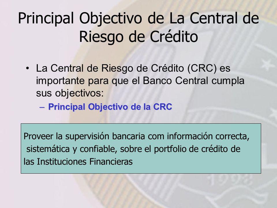 Principal Objectivo de La Central de Riesgo de Crédito Proveer la supervisión bancaria com información correcta, sistemática y confiable, sobre el portfolio de crédito de las Instituciones Financieras La Central de Riesgo de Crédito (CRC) es importante para que el Banco Central cumpla sus objectivos: –Principal Objectivo de la CRC