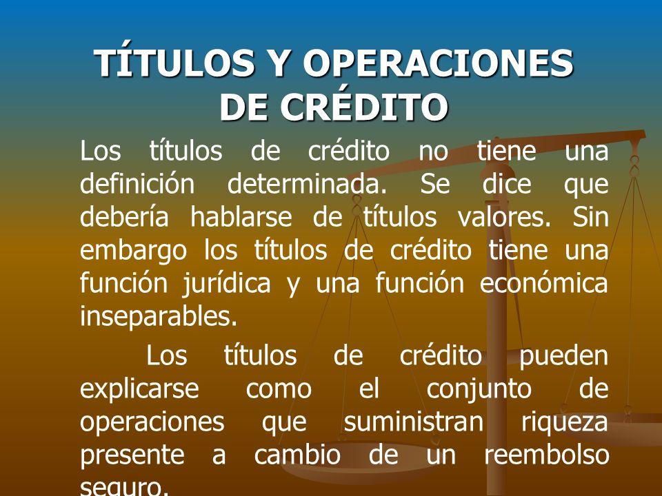 TÍTULOS Y OPERACIONES DE CRÉDITO Los títulos de crédito no tiene una definición determinada. Se dice que debería hablarse de títulos valores. Sin emba
