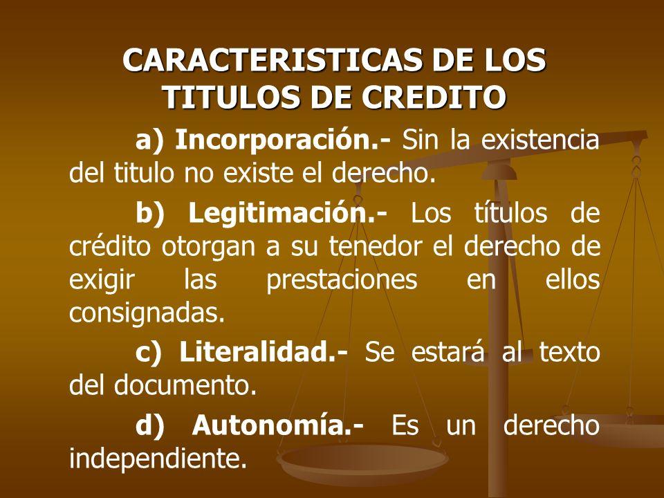 CARACTERISTICAS DE LOS TITULOS DE CREDITO a) Incorporación.- Sin la existencia del titulo no existe el derecho. b) Legitimación.- Los títulos de crédi