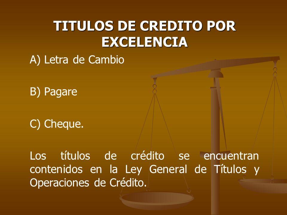 TITULOS DE CREDITO POR EXCELENCIA A) Letra de Cambio B) Pagare C) Cheque. Los títulos de crédito se encuentran contenidos en la Ley General de Títulos