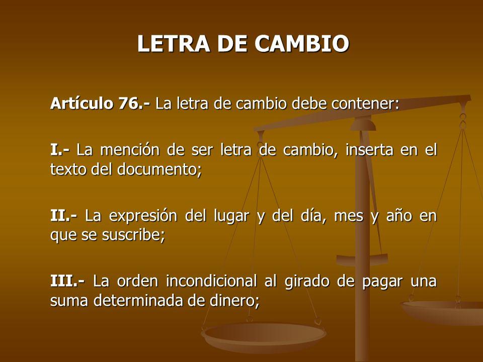LETRA DE CAMBIO Artículo 76.- La letra de cambio debe contener: I.- La mención de ser letra de cambio, inserta en el texto del documento; II.- La expr