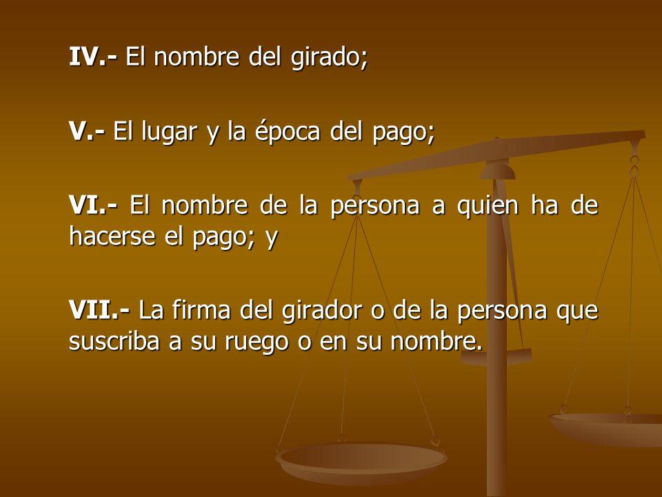 IV.- El nombre del girado; V.- El lugar y la época del pago; VI.- El nombre de la persona a quien ha de hacerse el pago; y VII.- La firma del girador