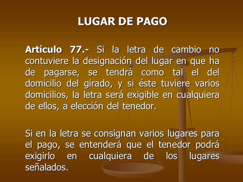 LUGAR DE PAGO Artículo 77.- Si la letra de cambio no contuviere la designación del lugar en que ha de pagarse, se tendrá como tal el del domicilio del
