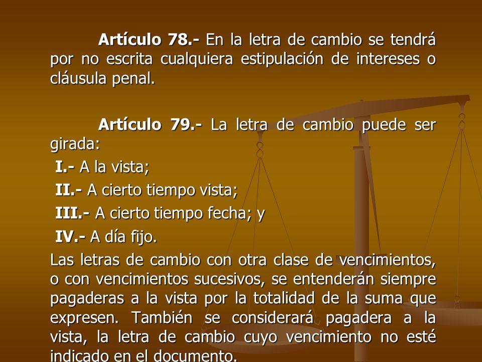 Artículo 78.- En la letra de cambio se tendrá por no escrita cualquiera estipulación de intereses o cláusula penal. Artículo 79.- La letra de cambio p