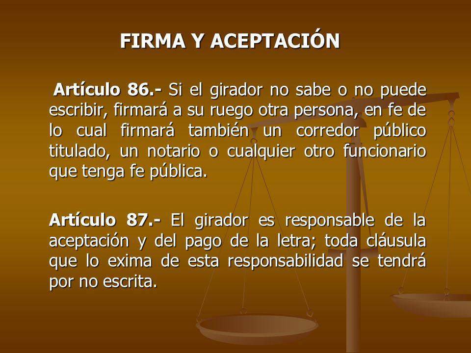 FIRMA Y ACEPTACIÓN Artículo 86.- Si el girador no sabe o no puede escribir, firmará a su ruego otra persona, en fe de lo cual firmará también un corre