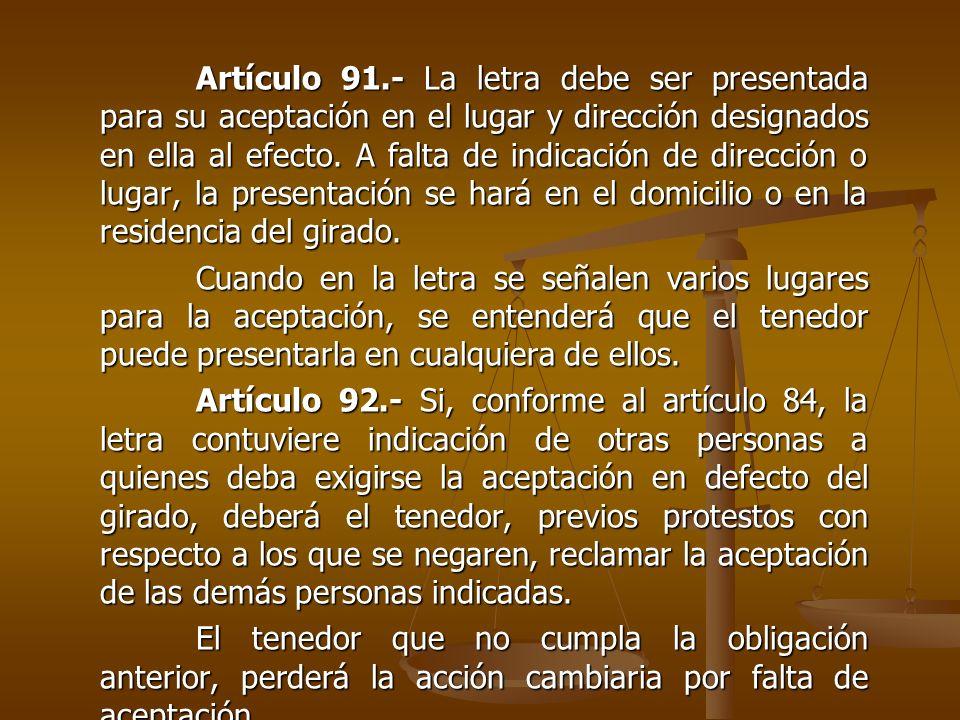 Artículo 91.- La letra debe ser presentada para su aceptación en el lugar y dirección designados en ella al efecto. A falta de indicación de dirección