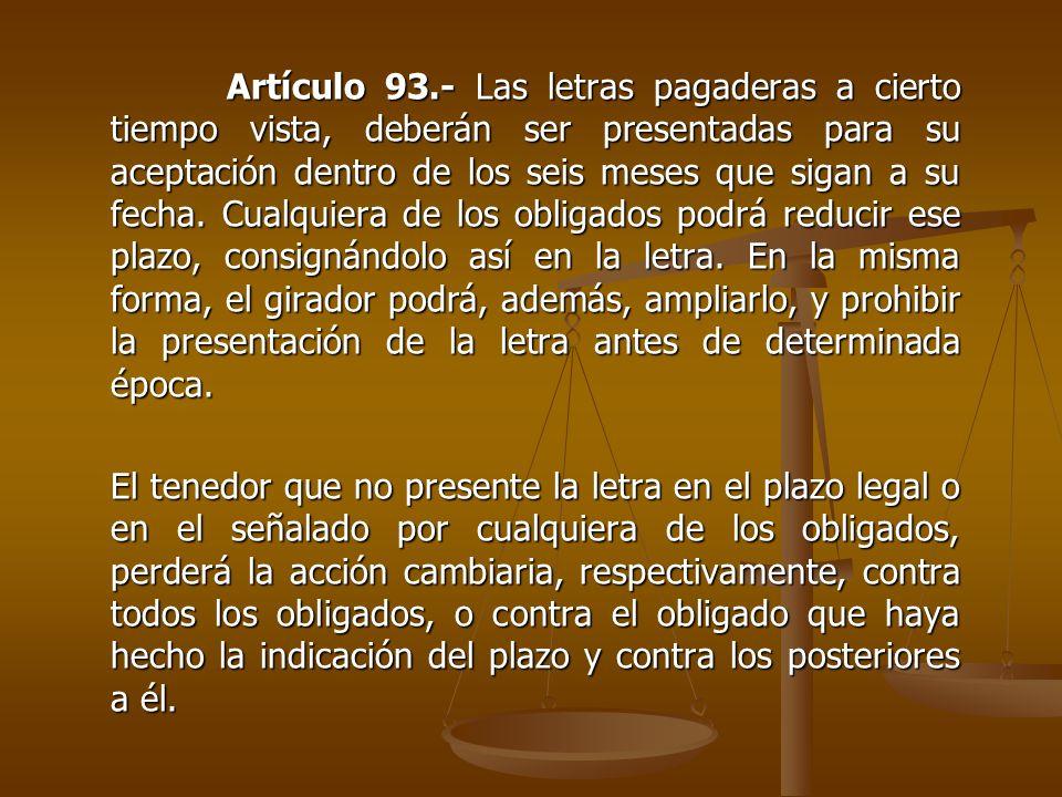 Artículo 93.- Las letras pagaderas a cierto tiempo vista, deberán ser presentadas para su aceptación dentro de los seis meses que sigan a su fecha. Cu