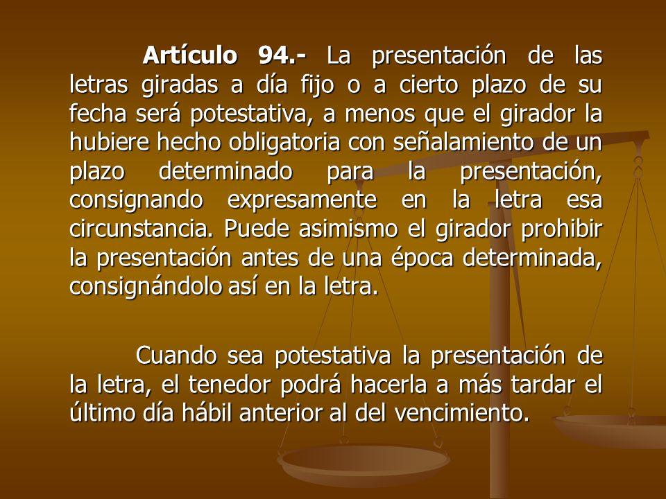 Artículo 94.- La presentación de las letras giradas a día fijo o a cierto plazo de su fecha será potestativa, a menos que el girador la hubiere hecho