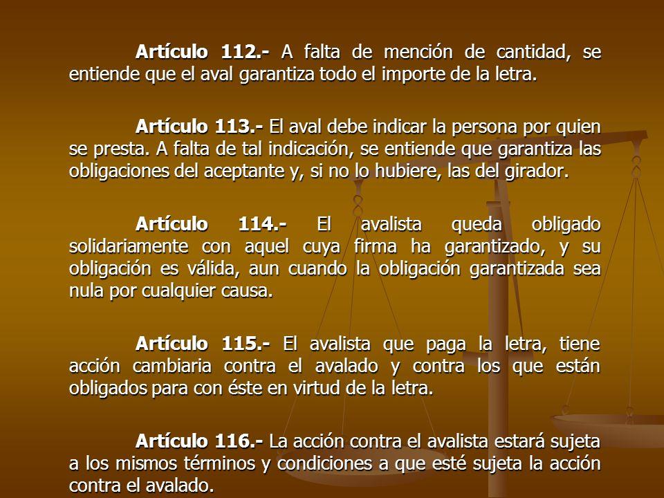 Artículo 112.- A falta de mención de cantidad, se entiende que el aval garantiza todo el importe de la letra. Artículo 113.- El aval debe indicar la p