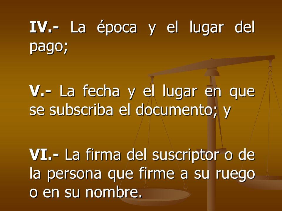 IV.- La época y el lugar del pago; V.- La fecha y el lugar en que se subscriba el documento; y VI.- La firma del suscriptor o de la persona que firme