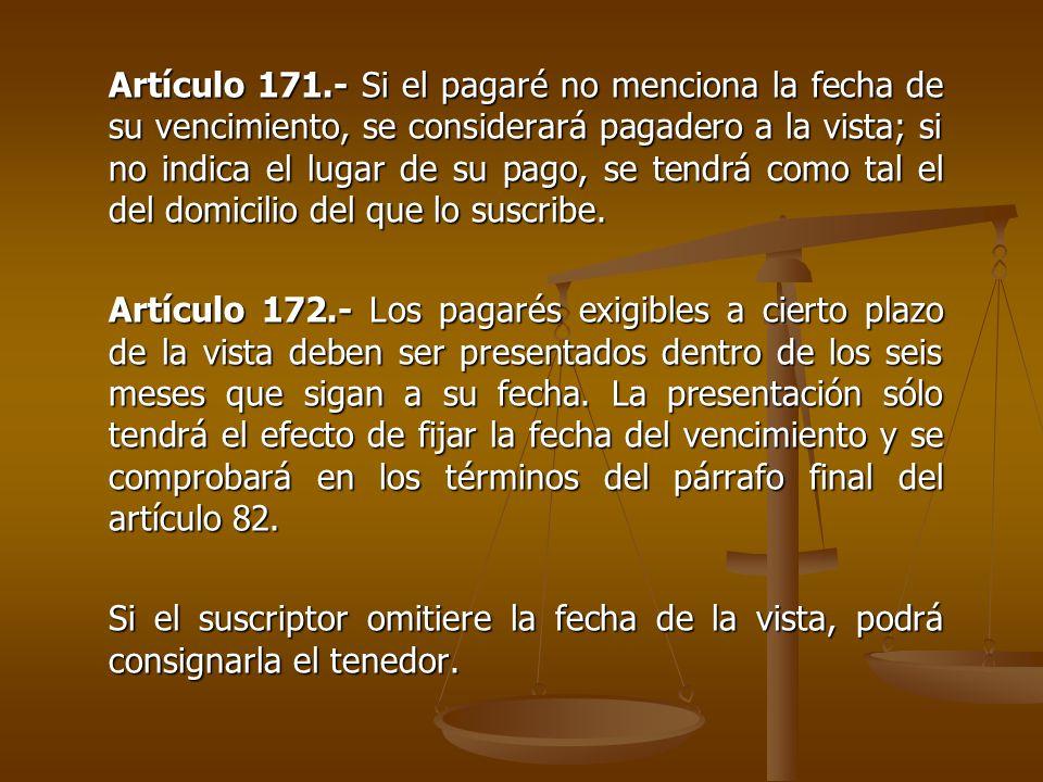 Artículo 171.- Si el pagaré no menciona la fecha de su vencimiento, se considerará pagadero a la vista; si no indica el lugar de su pago, se tendrá co