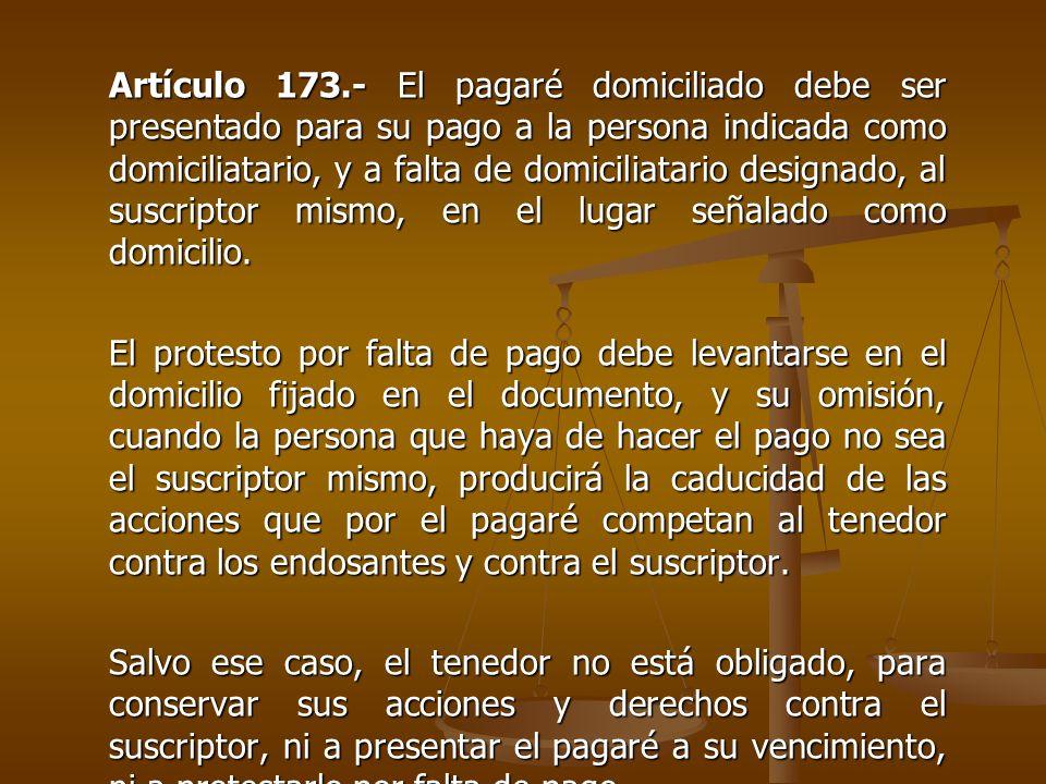 Artículo 173.- El pagaré domiciliado debe ser presentado para su pago a la persona indicada como domiciliatario, y a falta de domiciliatario designado
