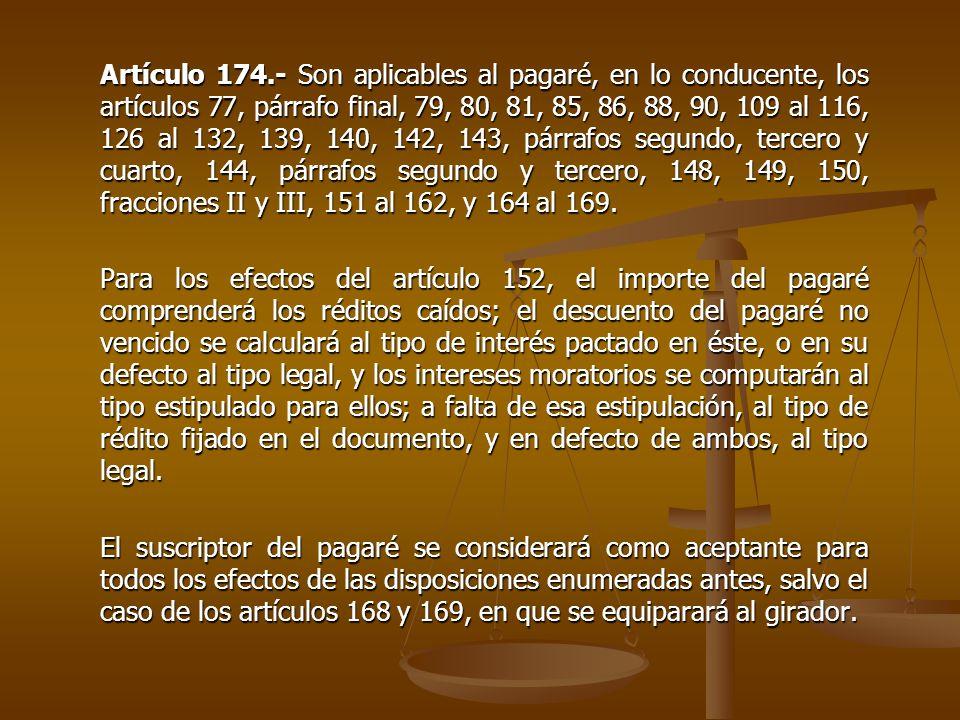 Artículo 174.- Son aplicables al pagaré, en lo conducente, los artículos 77, párrafo final, 79, 80, 81, 85, 86, 88, 90, 109 al 116, 126 al 132, 139, 1